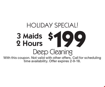 Holiday special! $199 Deep Cleaning. 3 Maids, 2 Hours. With this coupon. Not valid with other offers. Call for scheduling time availability. Offer expires 2-9-18.