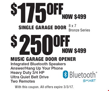 $175OFF SINGLE GARAGE DOOR. 8 x 7Bronze Series OR $250 OFF Music Garage Door Opener. Integrated Bluetooth Speakers. Answer/Hang Up Your Phone. Heavy Duty 3/4 HP Ultra Quiet Belt Drive. Two Remotes. With this coupon. All offers expire 3/3/17.