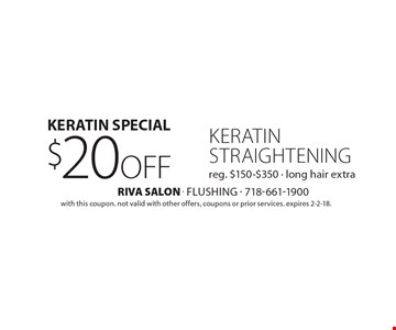 Keratin Special, $20 off keratin straightening, reg. $150-$350 - long hair extra. with this coupon. not valid with other offers, coupons or prior services. Expires 2-2-18.