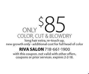 Color, cut & blowdry only $85, long hair extra, re-touch up. New growth only, additional cost for full head of color. with this coupon. not valid with other offers, coupons or prior services. expires 2-2-18.