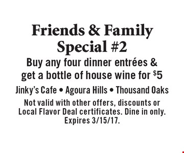 Friends & Family Special #2 Buy any four dinner entrees & get a bottle of house wine for $5. Not valid with other offers, discounts or Local Flavor Deal certificates. Dine in only. Expires 3/15/17.