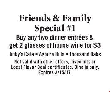 Friends & Family Special #1 Buy any two dinner entrees & get 2 glasses of house wine for $3. Not valid with other offers, discounts or Local Flavor Deal certificates. Dine in only. Expires 3/15/17.