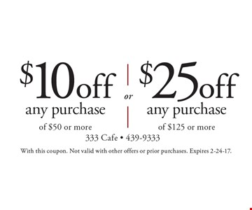 $25 off any purchase of $125 or more. $10 off any purchase of $50 or more. With this coupon. Not valid with other offers or prior purchases. Expires 2-24-17.