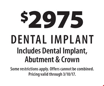 $2975 Dental Implant – Includes Dental Implant, Abutment & Crown. Some restrictions apply. Offers cannot be combined. Pricing valid through 3/10/17.