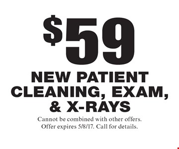 $59 new patient cleaning, exam, & x-rays. Cannot be combined with other offers. Offer expires 5/8/17. Call for details.