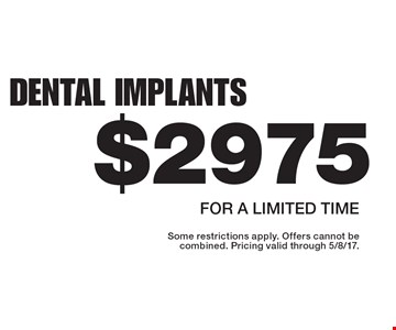 $2975 dental implants For a limited time. Some restrictions apply. Offers cannot be combined. Pricing valid through 5/8/17.