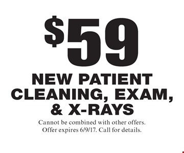 $59 new patient cleaning, exam, & x-rays. Cannot be combined with other offers. Offer expires 6/9/17. Call for details.