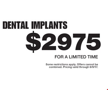 Dental Implants $2975. For a limited time. Some restrictions apply. Offers cannot be combined. Pricing valid through 6/9/17.