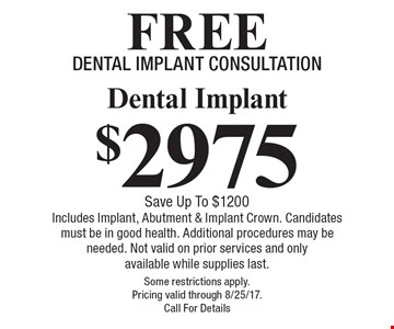 $2975 Dental Implant. Save Up To $1200. Includes Implant, Abutment & Implant Crown. Candidates must be in good health. Additional procedures may be needed. Not valid on prior services and only available while supplies last. Some restrictions apply. Pricing valid through 8/25/17. Call For Details