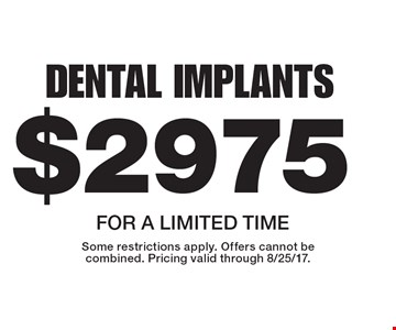 $2975 Dental Implants. For a limited time. Some restrictions apply. Offers cannot be combined. Pricing valid through 8/25/17.