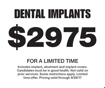 $2975 dental implants. For a limited time. Includes implant, abutment and implant crown. Candidates must be in good health. Not valid on prior services. Some restrictions apply. Limited time offer. Pricing valid through 9/29/17.