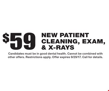 $59 new patient cleaning, exam, & x-rays. Candidates must be in good dental health. Cannot be combined with other offers. Restrictions apply. Offer expires 9/29/17. Call for details.