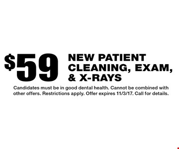 $59 new patient cleaning, exam, & x-rays. Candidates must be in good dental health. Cannot be combined with other offers. Restrictions apply. Offer expires 11/3/17. Call for details.