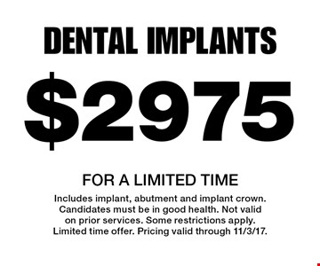 $2975 dental implants For a limited time. Includes implant, abutment and implant crown. Candidates must be in good health. Not valid on prior services. Some restrictions apply. Limited time offer. Pricing valid through 11/3/17.