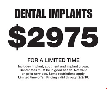 $2975 Dental Implants. For a limited time. Includes implant, abutment and implant crown. Candidates must be in good health. Not valid on prior services. Some restrictions apply. Limited time offer. Pricing valid through 2/2/18.