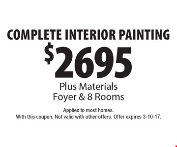 $2695 Complete Interior Painting. Plus Materials. Foyer & 8 Rooms. Applies to most homes. With this coupon. Not valid with other offers. Offer expires 3-10-17.