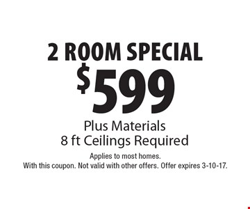 $599 2 Room Special! Plus Materials. 8 ft Ceilings Required. Applies to most homes. With this coupon. Not valid with other offers. Offer expires 3-10-17.