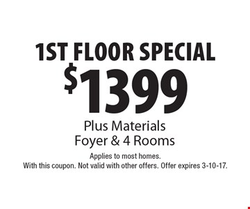 $1399 1st Floor Special! Plus Materials Foyer & 4 Rooms. Applies to most homes. With this coupon. Not valid with other offers. Offer expires 3-10-17.