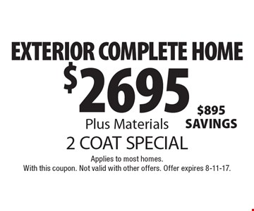 2 COAT SPECIAL - $2695 EXTERIOR COMPLETE HOME Plus Materials. Applies to most homes. With this coupon. Not valid with other offers. Offer expires 8-11-17.
