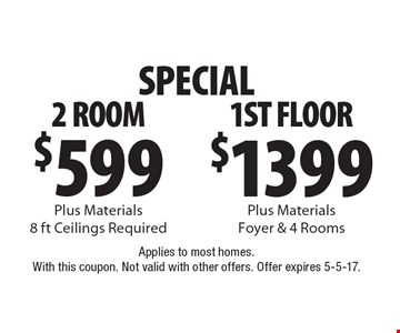 SPECIAL. $599 for 2 ROOM Plus Materials 8 ft Ceilings Required OR $1399 1ST FLOOR Plus Materials Foyer & 4 Rooms. Applies to most homes. With this coupon. Not valid with other offers. Offer expires 5-5-17.