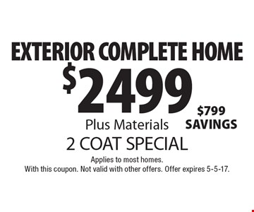 2 COAT SPECIAL. $2499 EXTERIOR COMPLETE HOME Plus Materials. Applies to most homes. With this coupon. Not valid with other offers. Offer expires 5-5-17.