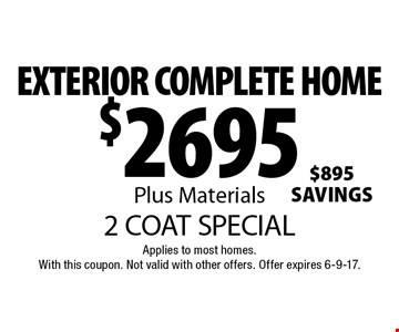 2 COAT SPECIAL $2695 EXTERIOR COMPLETE HOME Plus Materials. Applies to most homes.With this coupon. Not valid with other offers. Offer expires 6-9-17.
