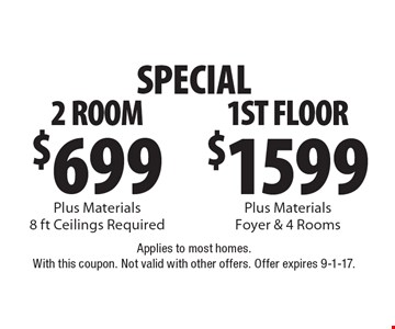 SPECIAL. $1599 Plus Materials for Foyer & 4 Rooms (1ST FLOOR ) OR $699 Plus Materials for 2 ROOMs (8 ft Ceilings Required). Applies to most homes. With this coupon. Not valid with other offers. Offer expires 9-1-17.