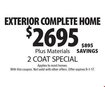 2 COAT SPECIAL. $2695 EXTERIOR COMPLETE HOME Plus Materials. Applies to most homes.With this coupon. Not valid with other offers. Offer expires 9-1-17.