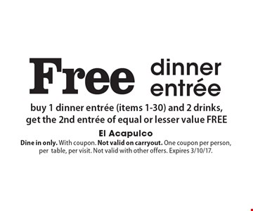 Free dinner entree. Buy 1 dinner entree (items 1-30) and 2 drinks, get the 2nd entree of equal or lesser value free. Dine in only. With coupon. Not valid on carryout. One coupon per person, per table, per visit. Not valid with other offers. Expires 3/10/17.