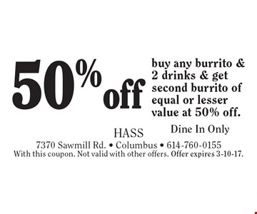 50%off any burrito & 2 drinks. Buy any burrito & 2 drinks & get second burrito of equal or lesser value at 50% off. Dine In Only. With this coupon. Not valid with other offers. Offer expires 3-10-17.