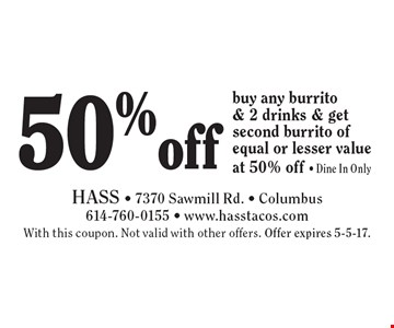 50% off burrito. buy any burrito & 2 drinks & get second burrito of equal or lesser value at 50% off. Dine In Only. With this coupon. Not valid with other offers. Offer expires 5-5-17.