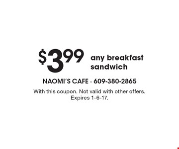 $3.99 any breakfast sandwich. With this coupon. Not valid with other offers. Expires 1-6-17.