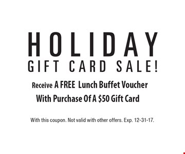 Holiday Gift Card Sale! A FREE Lunch Buffet Voucher With Purchase Of A $50 Gift Card. With this coupon. Not valid with other offers. Exp. 12-31-17.