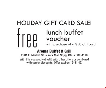 Holiday Gift Card Sale! Free lunch buffet voucher with purchase of a $50 gift card. With this coupon. Not valid with other offers or combined with senior discounts. Offer expires 12-31-17.
