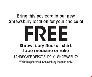 Bring this postcard to our new Shrewsbury location for your choice of Free Shrewsbury Rocks t-shirt, tape measure or rake. With this postcard. Shrewsbury location only.