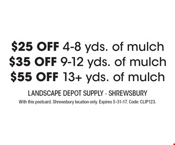 $25 OFF 4-8 yds. of mulch OR $35 OFF 9-12 yds. of mulch OR $55 OFF 13+ yds. of mulch. With this postcard. Shrewsbury location only. Expires 5-31-17. Code: CLIP123.