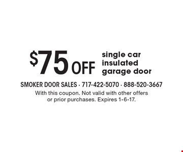 $75 Off single car insulated garage door. With this coupon. Not valid with other offers or prior purchases. Expires 1-6-17.