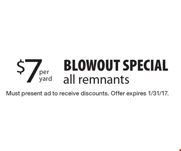 Blowout Special all remnants $7 per yard. Must present ad to receive discounts. Offer expires 1/31/17.