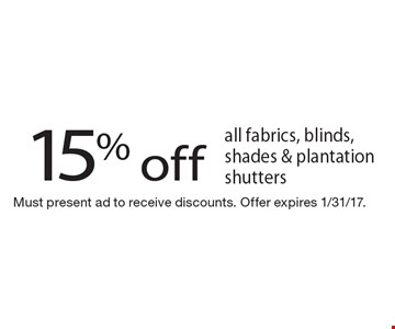 15% off all fabrics, blinds, shades & plantation shutters. Must present ad to receive discounts. Offer expires 1/31/17.