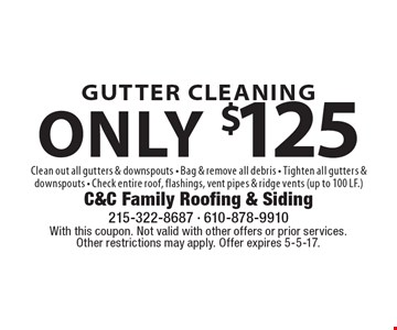 Gutter Cleaning only $125. Clean out all gutters & downspouts. Bag & remove all debris. Tighten all gutters & downspouts. Check entire roof, flashings, vent pipes & ridge vents (up to 100 LF.). With this coupon. Not valid with other offers or prior services. Other restrictions may apply. Offer expires 5-5-17.