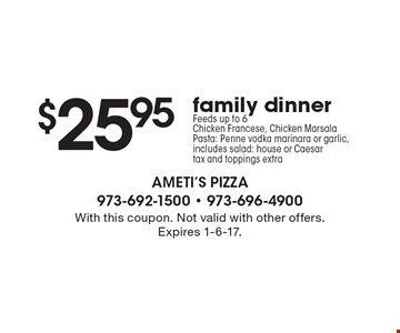 $25.95 family dinner. Feeds up to 6. Chicken Francese, Chicken Marsala. Pasta: Penne vodka marinara or garlic. Salad: house or Caesar. Tax and toppings extra. With this coupon. Not valid with other offers. Expires 1-6-17.