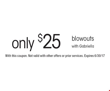Only $25 blowouts with Gabriella. With this coupon. Not valid with other offers or prior services. Expires 6/30/17