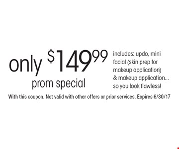 Only $149.99 prom special. Includes: updo, mini facial (skin prep for makeup application) & makeup application...so you look flawless!. With this coupon. Not valid with other offers or prior services. Expires 6/30/17