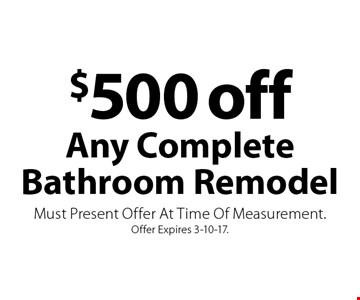 $500 off Any Complete Bathroom Remodel. Must Present Offer At Time Of Measurement. Offer Expires 3-10-17.