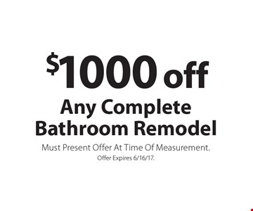 $1000 off Any Complete Bathroom Remodel. Must Present Offer At Time Of Measurement. Offer Expires 6/16/17.