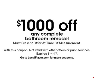 $1000 off any complete bathroom remodel. Must Present Offer At Time Of Measurement. With this coupon. Not valid with other offers or prior services. Expires 8-4-17. Go to LocalFlavor.com for more coupons.