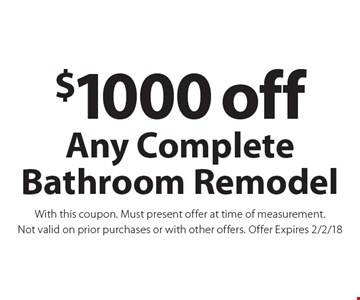 $1000 off Any Complete Bathroom Remodel With this coupon. Must present offer at time of measurement.. Not valid on prior purchases or with other offers. Offer Expires 2/2/18