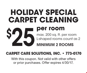 Holiday special carpet cleaning $25 per room. Max. 200 sq. ft. per room. L-shaped rooms count as 2. Minimum 2 rooms. With this coupon. Not valid with other offers or prior purchases. Offer expires 4/30/17.