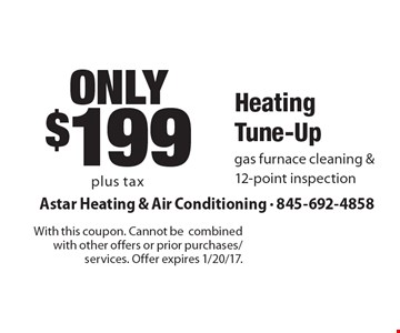 only$199 Heating Tune-Up gas furnace cleaning & 12-point inspection. With this coupon. Cannot be combined with other offers or prior purchases/services. Offer expires 1/20/17.