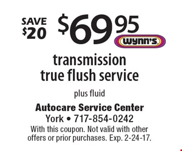 Save $20 – $69.95 transmission true flush service, plus fluid. With this coupon. Not valid with other offers or prior purchases. Exp. 2-24-17.